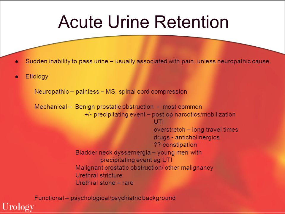 Acute Urine Retention Sudden inability to pass urine – usually associated with pain, unless neuropathic cause. Etiology Neuropathic – painless – MS, s