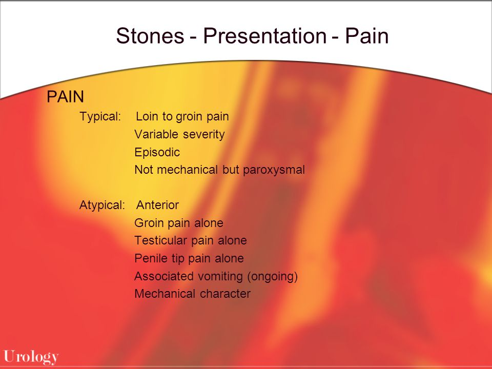 Stones - Presentation - Pain PAIN Typical: Loin to groin pain Variable severity Episodic Not mechanical but paroxysmal Atypical: Anterior Groin pain a