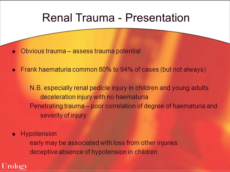 Renal Trauma - Presentation Obvious trauma – assess trauma potential Frank haematuria common 80% to 94% of cases (but not always) N.B. especially rena