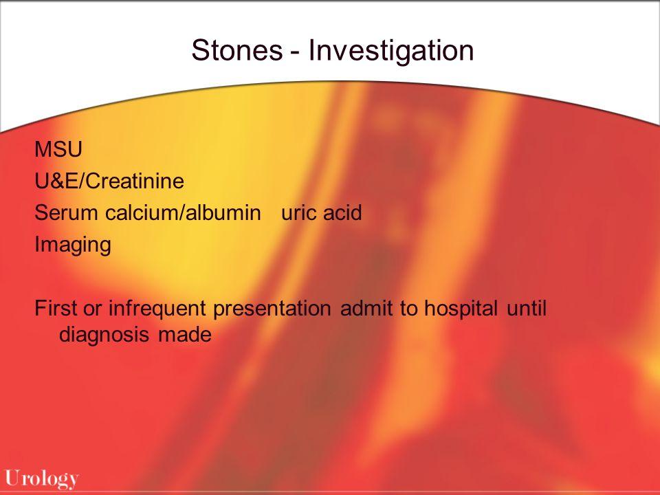 Stones - Investigation MSU U&E/Creatinine Serum calcium/albumin uric acid Imaging First or infrequent presentation admit to hospital until diagnosis m