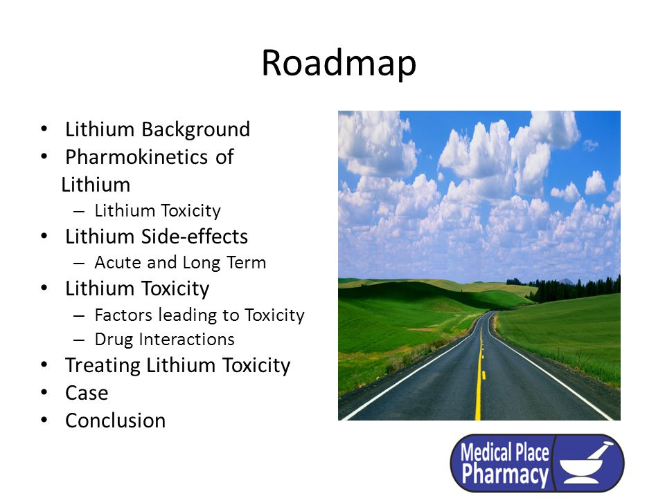Roadmap Lithium Background Pharmokinetics of Lithium – Lithium Toxicity Lithium Side-effects – Acute and Long Term Lithium Toxicity – Factors leading to Toxicity – Drug Interactions Treating Lithium Toxicity Case Conclusion