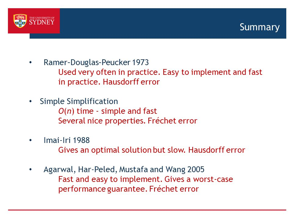 Summary Ramer–Douglas–Peucker 1973 Used very often in practice. Easy to implement and fast in practice. Hausdorff error Simple Simplification O(n) tim