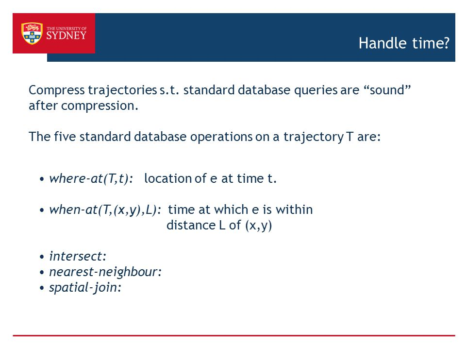 "Handle time? Compress trajectories s.t. standard database queries are ""sound"" after compression. The five standard database operations on a trajectory"