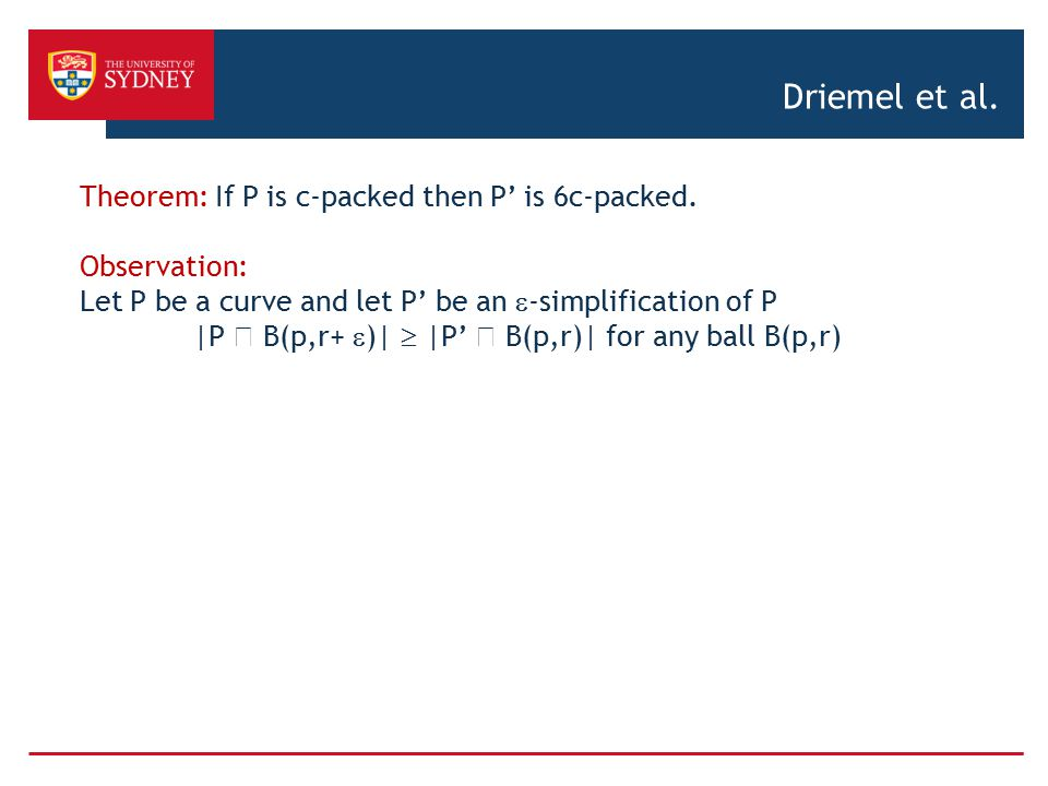 Driemel et al. Theorem: If P is c-packed then P' is 6c-packed. Observation: Let P be a curve and let P' be an  -simplification of P |P  B(p,r+  )|