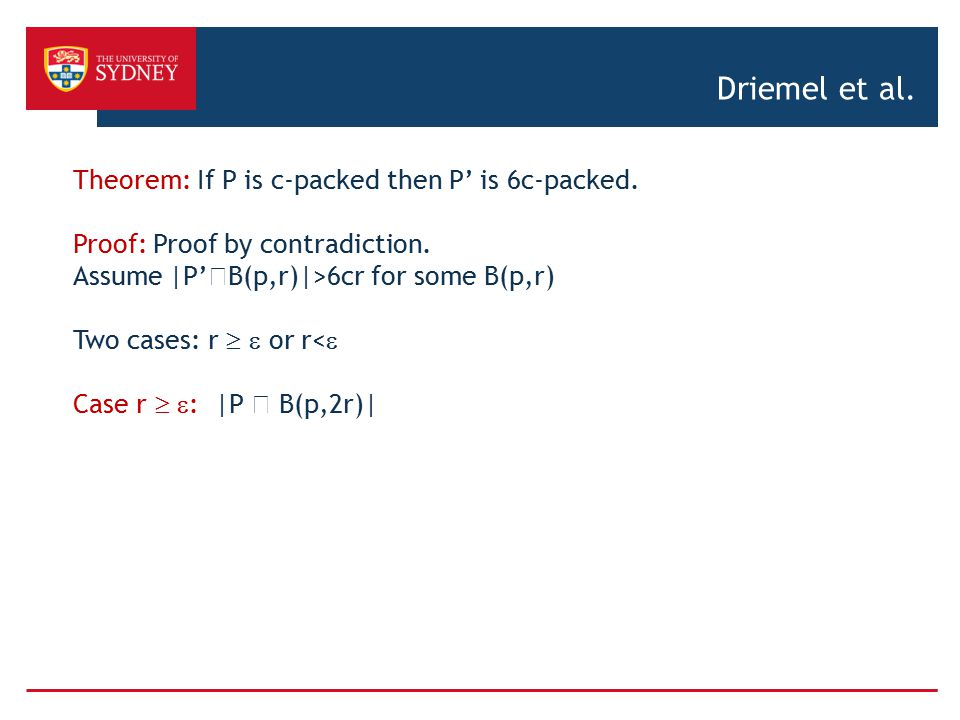 Driemel et al. Theorem: If P is c-packed then P' is 6c-packed. Proof: Proof by contradiction. Assume |P'  B(p,r)|>6cr for some B(p,r) Two cases: r 
