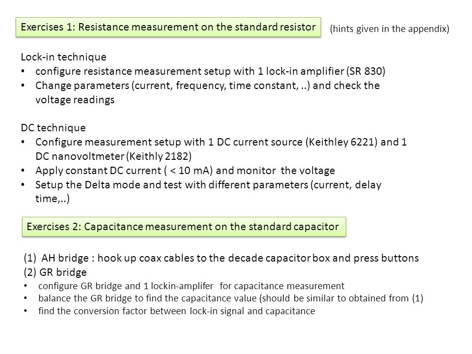 Exercises 1: Resistance measurement on the standard resistor Lock-in technique configure resistance measurement setup with 1 lock-in amplifier (SR 830) Change parameters (current, frequency, time constant,..) and check the voltage readings DC technique Configure measurement setup with 1 DC current source (Keithley 6221) and 1 DC nanovoltmeter (Keithly 2182) Apply constant DC current ( < 10 mA) and monitor the voltage Setup the Delta mode and test with different parameters (current, delay time,..) Exercises 2: Capacitance measurement on the standard capacitor (1)AH bridge : hook up coax cables to the decade capacitor box and press buttons (2) GR bridge configure GR bridge and 1 lockin-amplifer for capacitance measurement balance the GR bridge to find the capacitance value (should be similar to obtained from (1) find the conversion factor between lock-in signal and capacitance (hints given in the appendix)