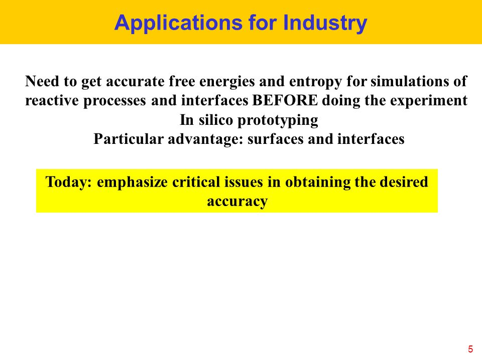 5 Applications for Industry Need to get accurate free energies and entropy for simulations of reactive processes and interfaces BEFORE doing the experiment In silico prototyping Particular advantage: surfaces and interfaces Today: emphasize critical issues in obtaining the desired accuracy
