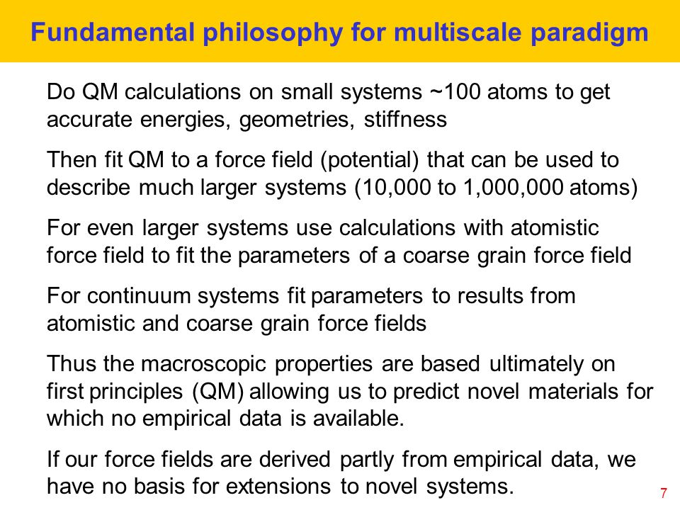 7 Fundamental philosophy for multiscale paradigm Do QM calculations on small systems ~100 atoms to get accurate energies, geometries, stiffness Then fit QM to a force field (potential) that can be used to describe much larger systems (10,000 to 1,000,000 atoms) For even larger systems use calculations with atomistic force field to fit the parameters of a coarse grain force field For continuum systems fit parameters to results from atomistic and coarse grain force fields Thus the macroscopic properties are based ultimately on first principles (QM) allowing us to predict novel materials for which no empirical data is available.