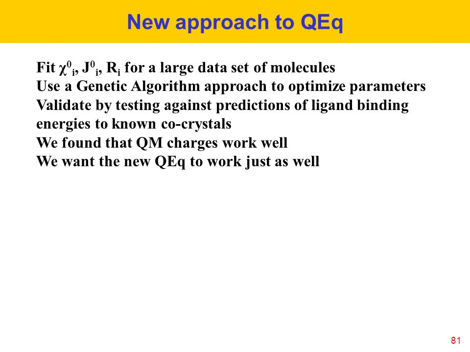 New approach to QEq 81 Fit χ 0 i, J 0 i, R i for a large data set of molecules Use a Genetic Algorithm approach to optimize parameters Validate by testing against predictions of ligand binding energies to known co-crystals We found that QM charges work well We want the new QEq to work just as well
