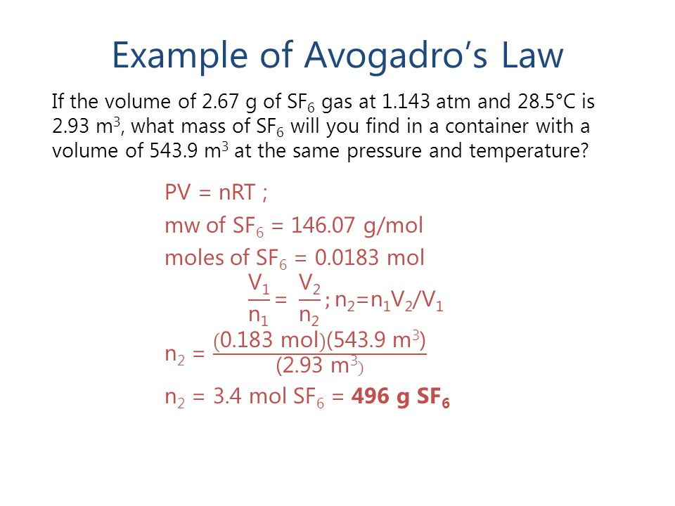 Example of Avogadro's Law If the volume of 2.67 g of SF 6 gas at 1.143 atm and 28.5°C is 2.93 m 3, what mass of SF 6 will you find in a container with a volume of 543.9 m 3 at the same pressure and temperature?