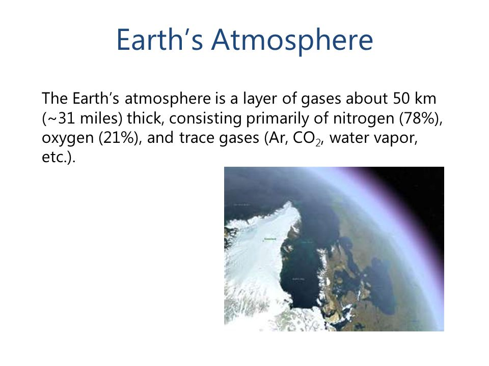 Earth's Atmosphere The Earth's atmosphere is a layer of gases about 50 km (~31 miles) thick, consisting primarily of nitrogen (78%), oxygen (21%), and trace gases (Ar, CO 2, water vapor, etc.).