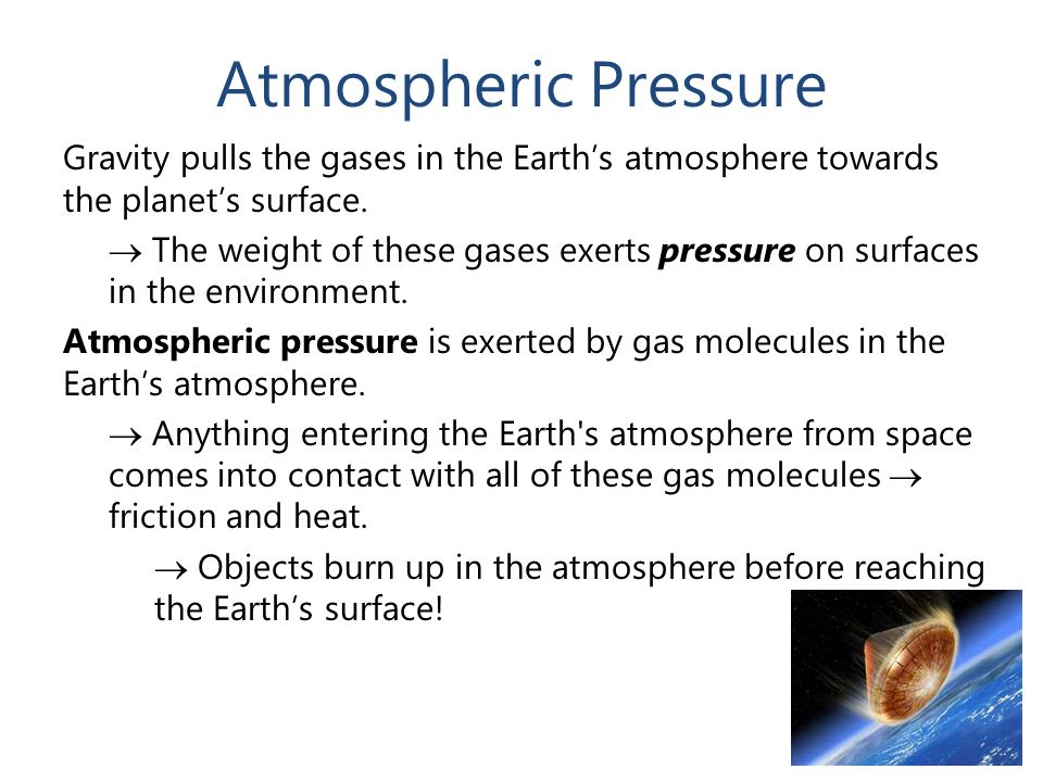 Atmospheric Pressure Gravity pulls the gases in the Earth's atmosphere towards the planet's surface.