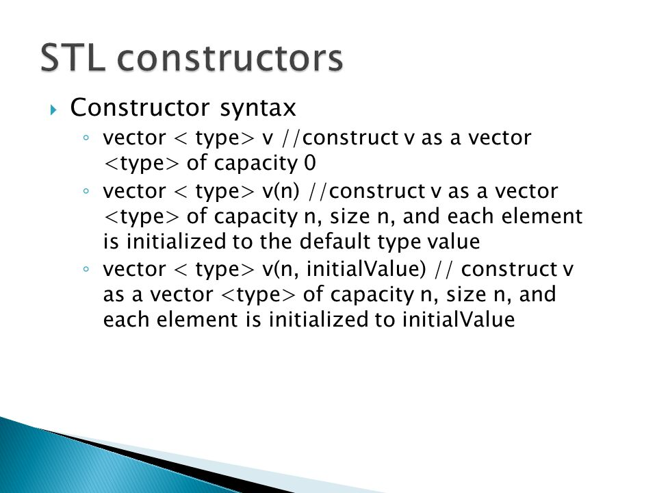  Constructor syntax ◦ vector v //construct v as a vector of capacity 0 ◦ vector v(n) //construct v as a vector of capacity n, size n, and each element is initialized to the default type value ◦ vector v(n, initialValue) // construct v as a vector of capacity n, size n, and each element is initialized to initialValue