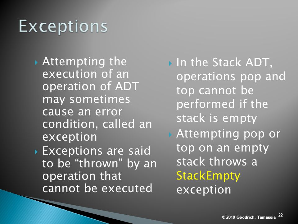 22  Attempting the execution of an operation of ADT may sometimes cause an error condition, called an exception  Exceptions are said to be thrown by an operation that cannot be executed  In the Stack ADT, operations pop and top cannot be performed if the stack is empty  Attempting pop or top on an empty stack throws a StackEmpty exception © 2010 Goodrich, Tamassia