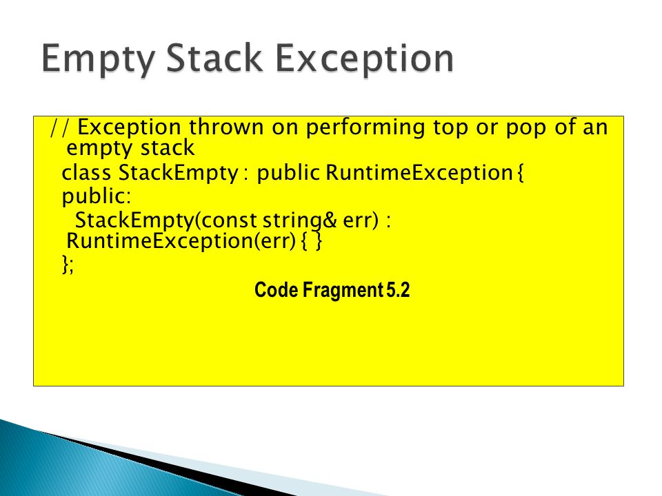 // Exception thrown on performing top or pop of an empty stack class StackEmpty : public RuntimeException { public: StackEmpty(const string& err) : RuntimeException(err) { } }; Code Fragment 5.2