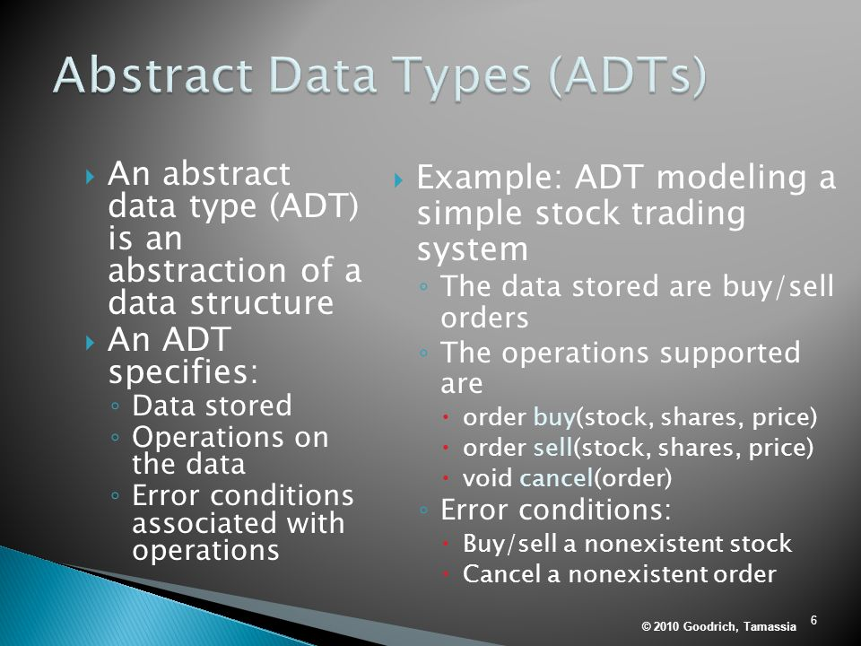 6  An abstract data type (ADT) is an abstraction of a data structure  An ADT specifies: ◦ Data stored ◦ Operations on the data ◦ Error conditions associated with operations  Example: ADT modeling a simple stock trading system ◦ The data stored are buy/sell orders ◦ The operations supported are  order buy(stock, shares, price)  order sell(stock, shares, price)  void cancel(order) ◦ Error conditions:  Buy/sell a nonexistent stock  Cancel a nonexistent order © 2010 Goodrich, Tamassia