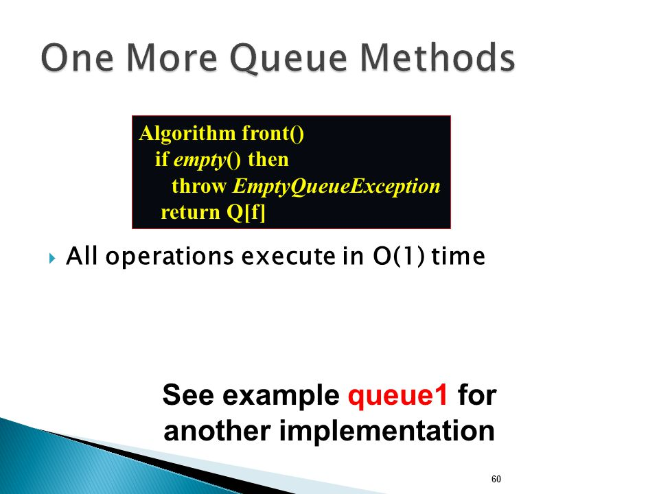 60  All operations execute in O(1) time Algorithm front() if empty() then throw EmptyQueueException return Q[f] See example queue1 for another implementation