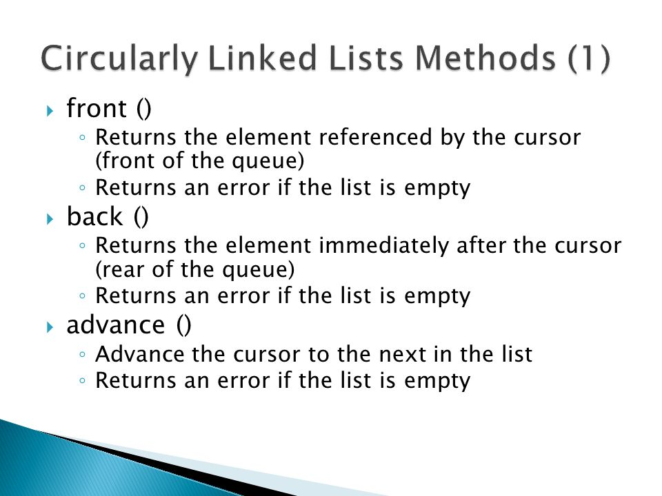  front () ◦ Returns the element referenced by the cursor (front of the queue) ◦ Returns an error if the list is empty  back () ◦ Returns the element immediately after the cursor (rear of the queue) ◦ Returns an error if the list is empty  advance () ◦ Advance the cursor to the next in the list ◦ Returns an error if the list is empty