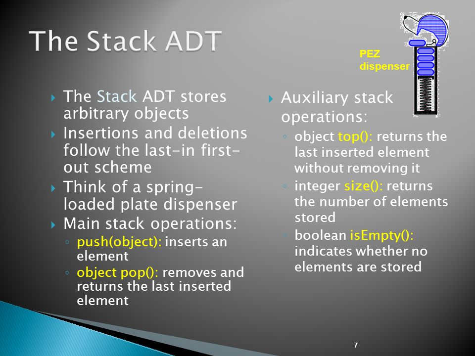 7  The Stack ADT stores arbitrary objects  Insertions and deletions follow the last-in first- out scheme  Think of a spring- loaded plate dispenser  Main stack operations: ◦ push(object): inserts an element ◦ object pop(): removes and returns the last inserted element  Auxiliary stack operations: ◦ object top(): returns the last inserted element without removing it ◦ integer size(): returns the number of elements stored ◦ boolean isEmpty(): indicates whether no elements are stored PEZ dispenser