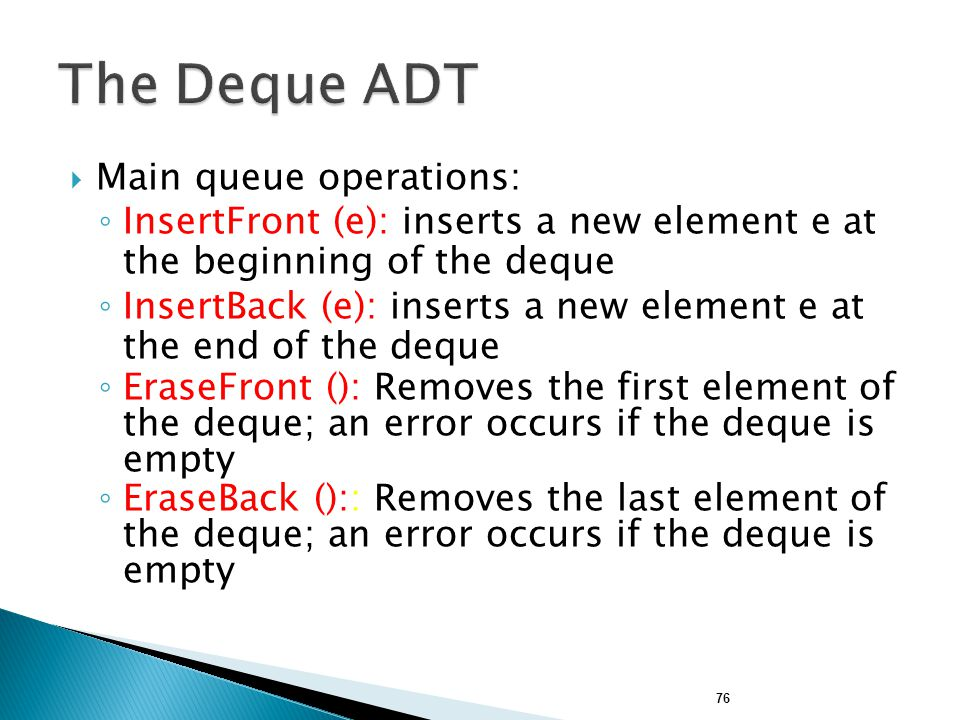  Main queue operations: ◦ InsertFront (e): inserts a new element e at the beginning of the deque ◦ InsertBack (e): inserts a new element e at the end of the deque ◦ EraseFront (): Removes the first element of the deque; an error occurs if the deque is empty ◦ EraseBack ():: Removes the last element of the deque; an error occurs if the deque is empty 76