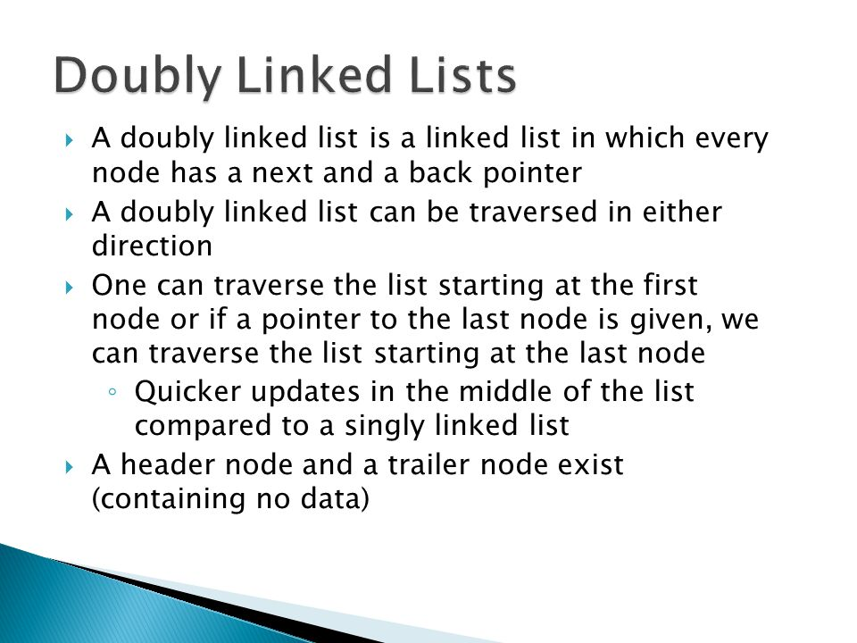  A doubly linked list is a linked list in which every node has a next and a back pointer  A doubly linked list can be traversed in either direction  One can traverse the list starting at the first node or if a pointer to the last node is given, we can traverse the list starting at the last node ◦ Quicker updates in the middle of the list compared to a singly linked list  A header node and a trailer node exist (containing no data)