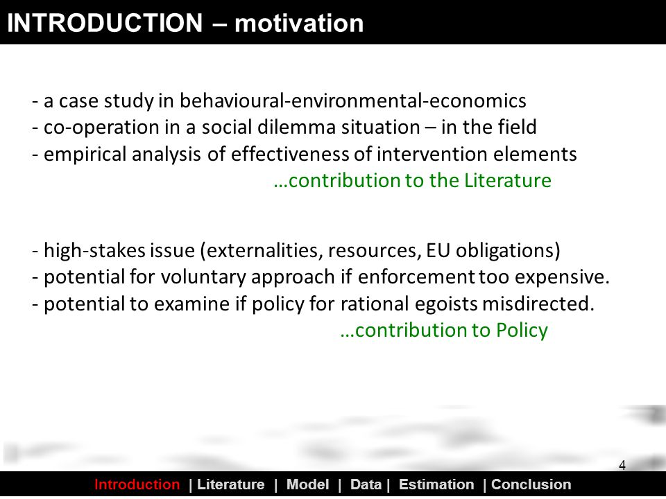 - a case study in behavioural-environmental-economics - co-operation in a social dilemma situation – in the field - empirical analysis of effectiveness of intervention elements …contribution to the Literature INTRODUCTION – motivation 4 - high-stakes issue (externalities, resources, EU obligations) - potential for voluntary approach if enforcement too expensive.