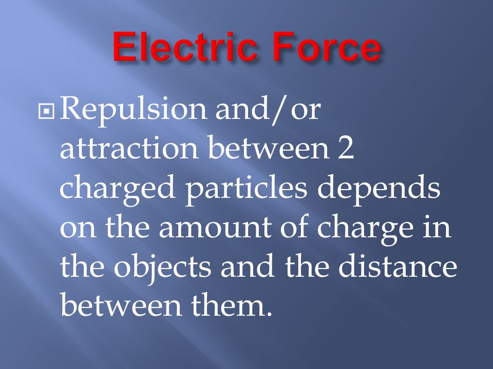  Repulsion and/or attraction between 2 charged particles depends on the amount of charge in the objects and the distance between them.