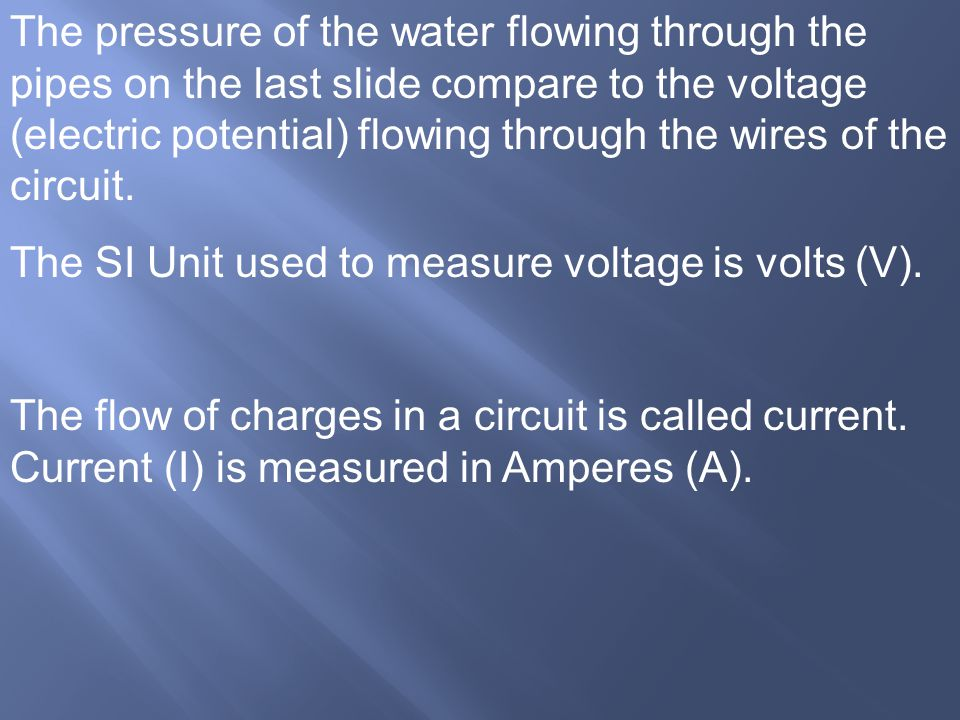 The pressure of the water flowing through the pipes on the last slide compare to the voltage (electric potential) flowing through the wires of the cir