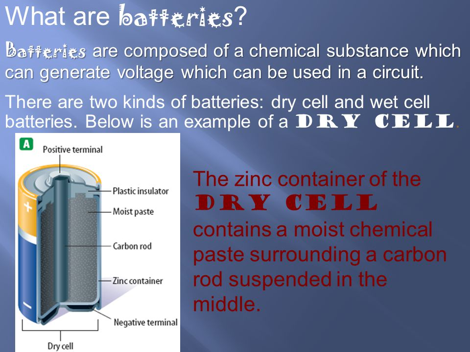 What are batteries ? Batteries are composed of a chemical substance which can generate voltage which can be used in a circuit. There are two kinds of