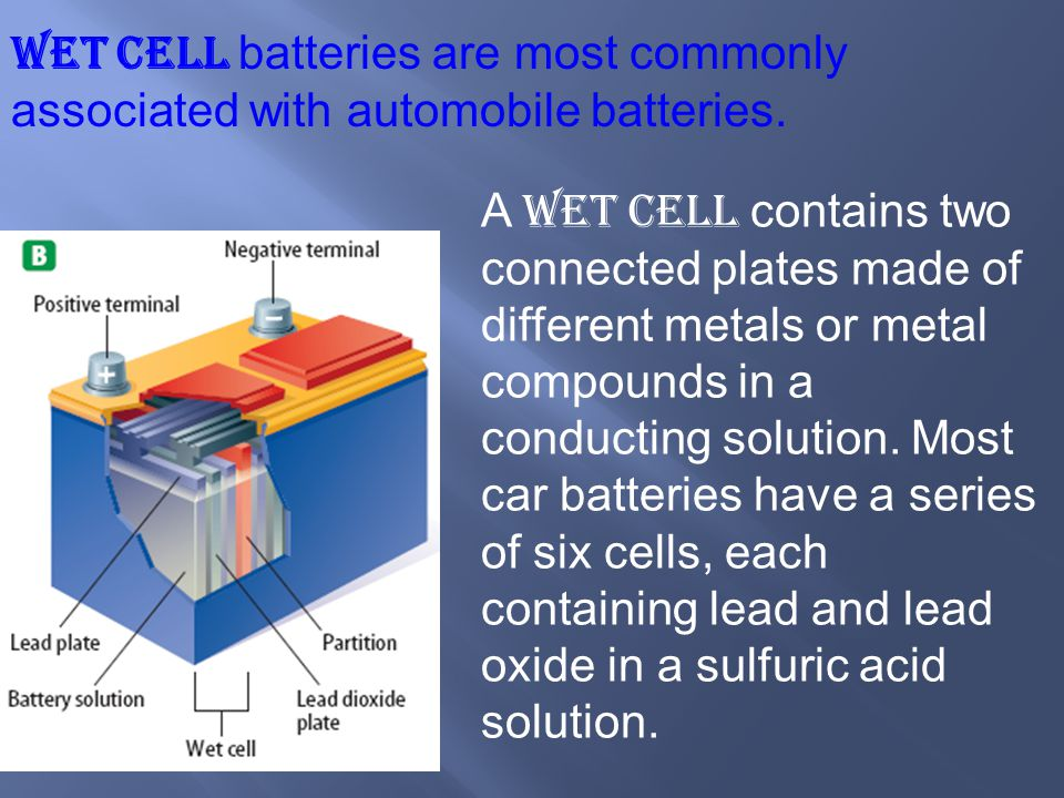 Wet cell batteries are most commonly associated with automobile batteries. A wet cell contains two connected plates made of different metals or metal