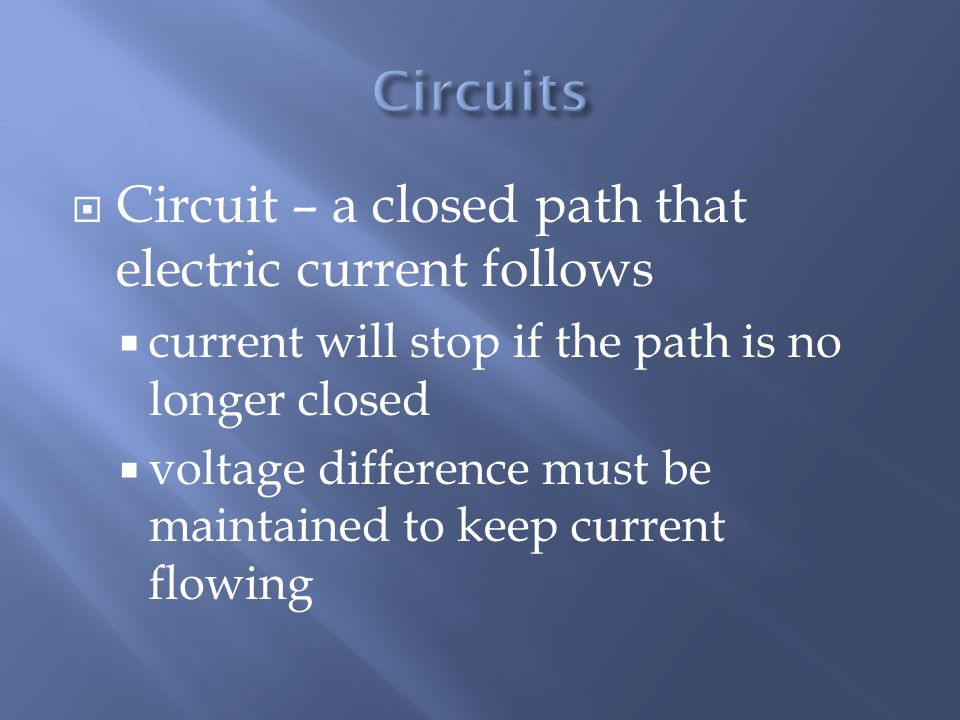  Circuit – a closed path that electric current follows  current will stop if the path is no longer closed  voltage difference must be maintained to