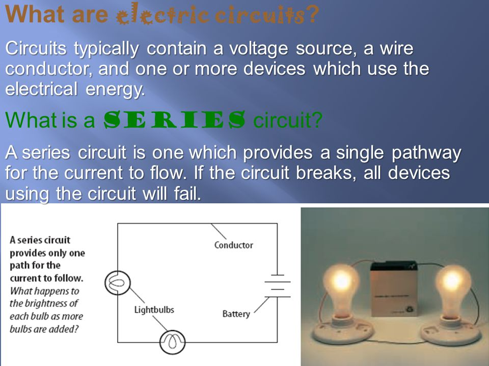 What are electric circuits ? Circuits typically contain a voltage source, a wire conductor, and one or more devices which use the electrical energy. W