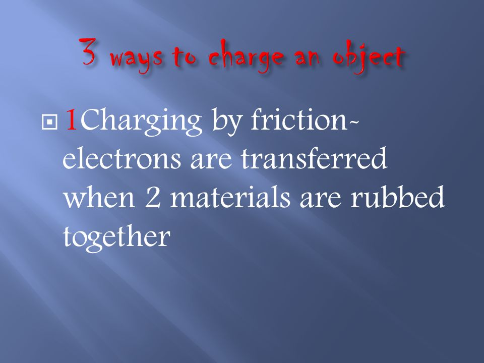  1Charging by friction- electrons are transferred when 2 materials are rubbed together