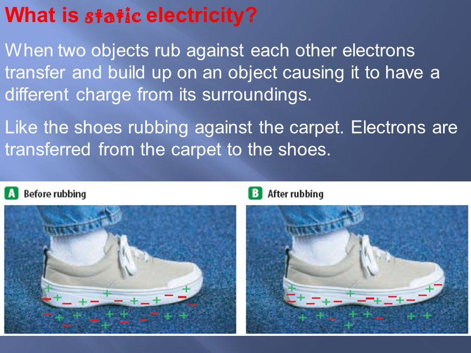 What is static electricity? When two objects rub against each other electrons transfer and build up on an object causing it to have a different charge