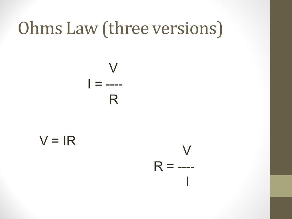 Ohms Law (three versions) V I = ---- R V = IR V R = ---- I