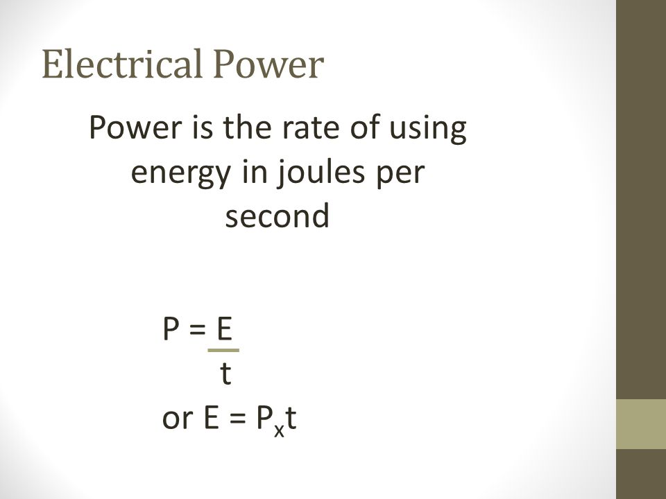 Electrical Power Power is the rate of using energy in joules per second P = E t or E = P x t