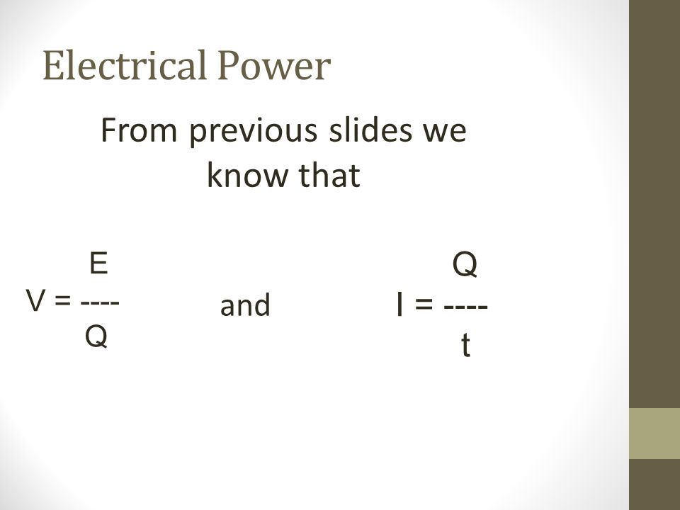 Electrical Power From previous slides we know that E V = ---- Q Q I = ---- t and