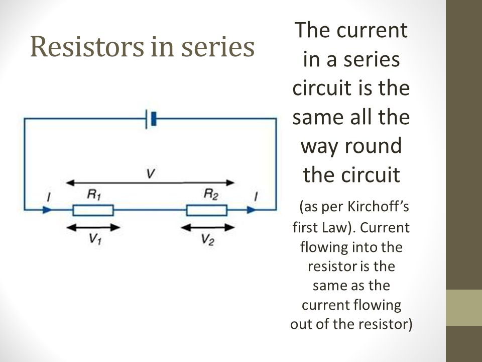Resistors in series The current in a series circuit is the same all the way round the circuit (as per Kirchoff's first Law). Current flowing into the