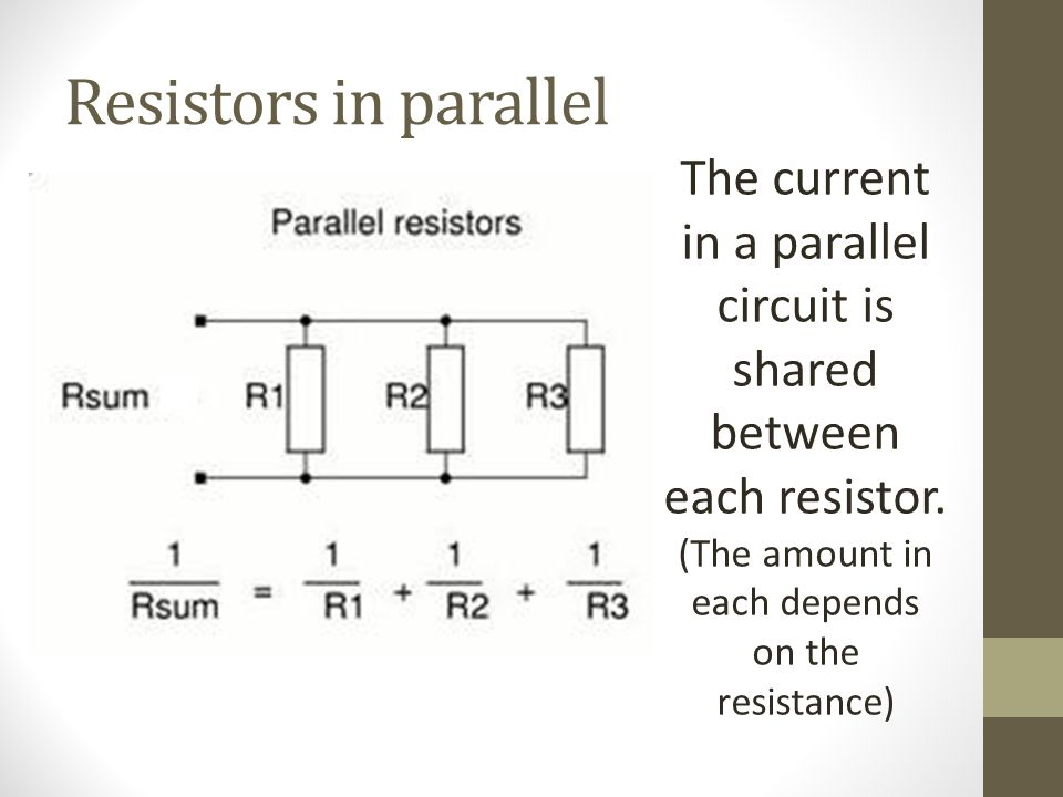 Resistors in parallel The current in a parallel circuit is shared between each resistor. (The amount in each depends on the resistance)