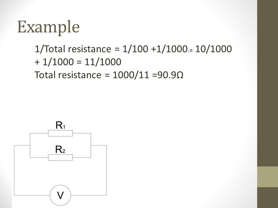 Example 1/Total resistance = 1/100 +1/1000.= 10/1000 + 1/1000 = 11/1000 Total resistance = 1000/11 =90.9Ω