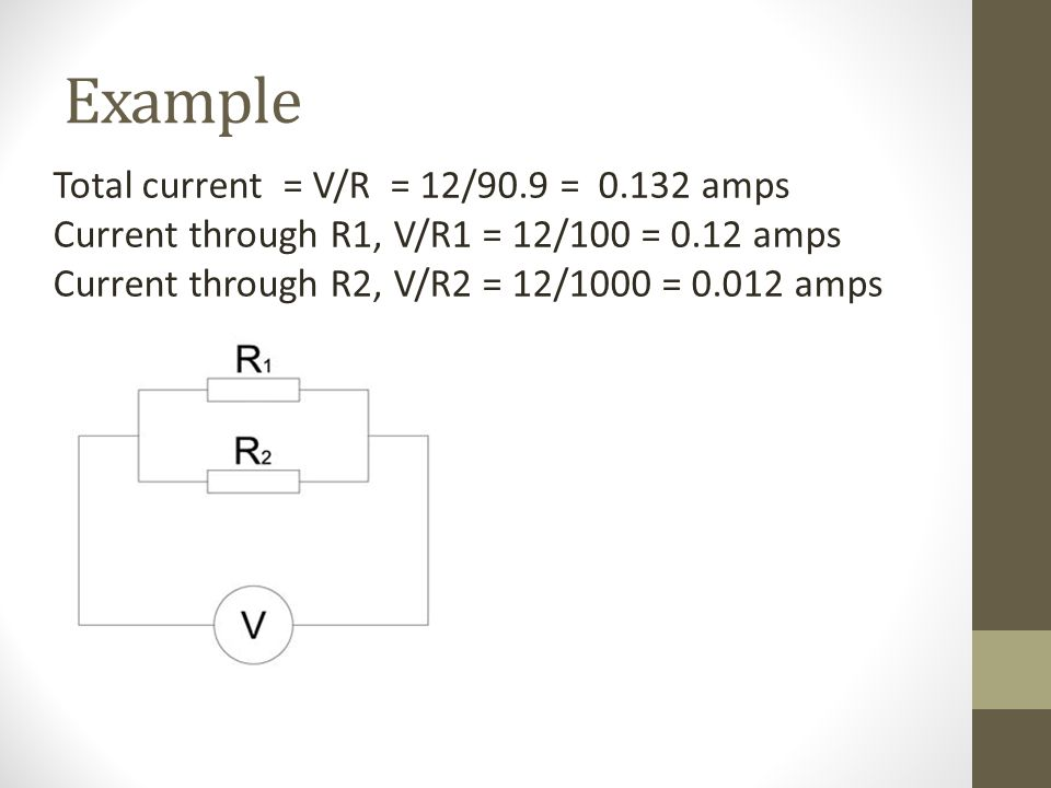 Example Total current = V/R = 12/90.9 = 0.132 amps Current through R1, V/R1 = 12/100 = 0.12 amps Current through R2, V/R2 = 12/1000 = 0.012 amps