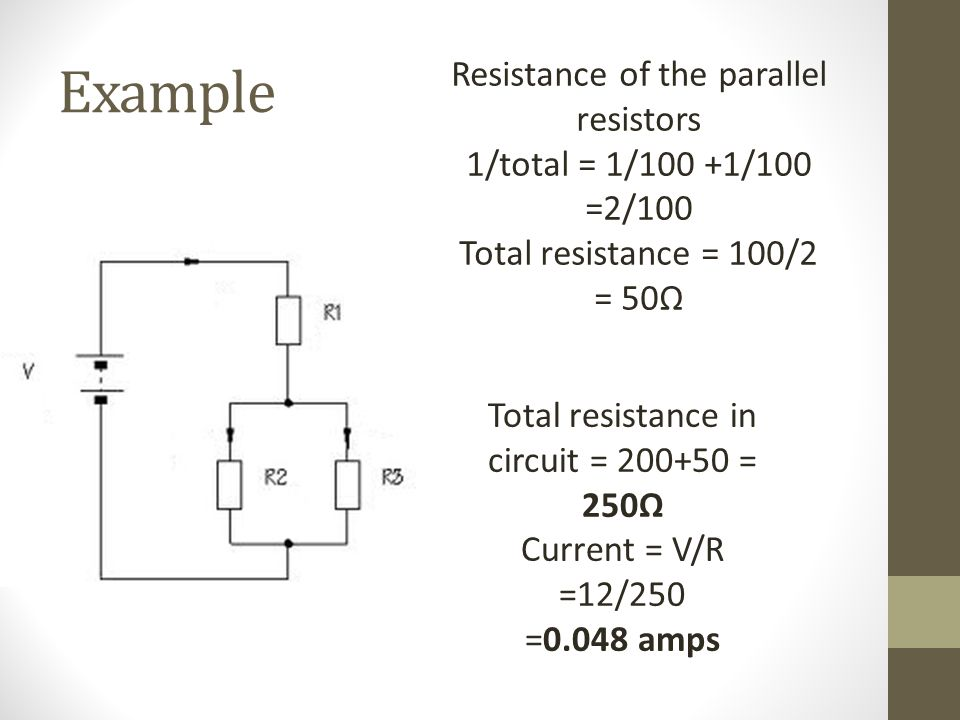 Example Resistance of the parallel resistors 1/total = 1/100 +1/100 =2/100 Total resistance = 100/2 = 50Ω Total resistance in circuit = 200+50 = 250Ω