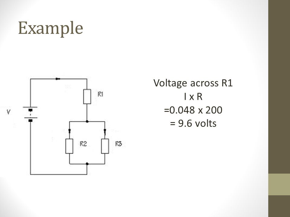 Example Voltage across R1 I x R =0.048 x 200 = 9.6 volts
