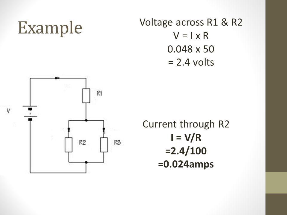 Example Voltage across R1 & R2 V = I x R 0.048 x 50 = 2.4 volts Current through R2 I = V/R =2.4/100 =0.024amps