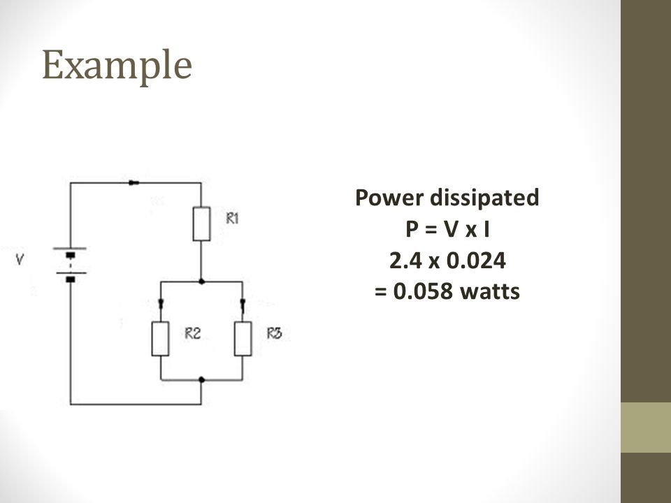 Example Power dissipated P = V x I 2.4 x 0.024 = 0.058 watts