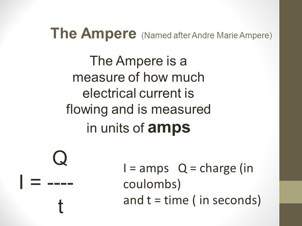 The Ampere (Named after Andre Marie Ampere) Q I = ---- t The Ampere is a measure of how much electrical current is flowing and is measured in units of