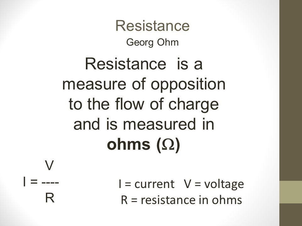 Resistance Resistance is a measure of opposition to the flow of charge and is measured in ohms (  ) V I = ---- R Georg Ohm I = current V = voltage R