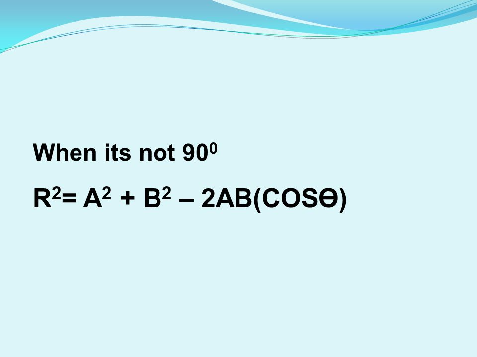 When its not 90 0 R 2 = A 2 + B 2 – 2AB(COSӨ)