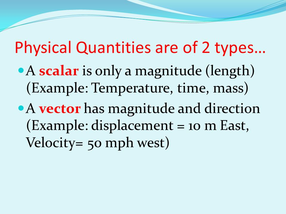 Physical Quantities are of 2 types… A scalar is only a magnitude (length) (Example: Temperature, time, mass) A vector has magnitude and direction (Exa