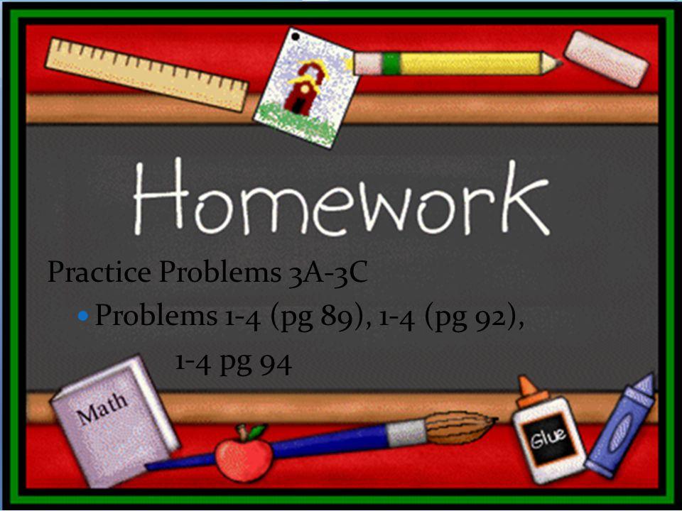 Practice Problems 3A-3C Problems 1-4 (pg 89), 1-4 (pg 92), 1-4 pg 94